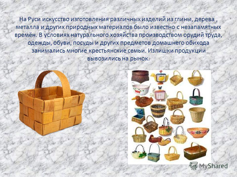 На Руси искусство изготовления различных изделий из глины, дерева, металла и других природных материалов было известно с незапамятных времён. В условиях натурального хозяйства производством орудий труда, одежды, обуви, посуды и других предметов домаш