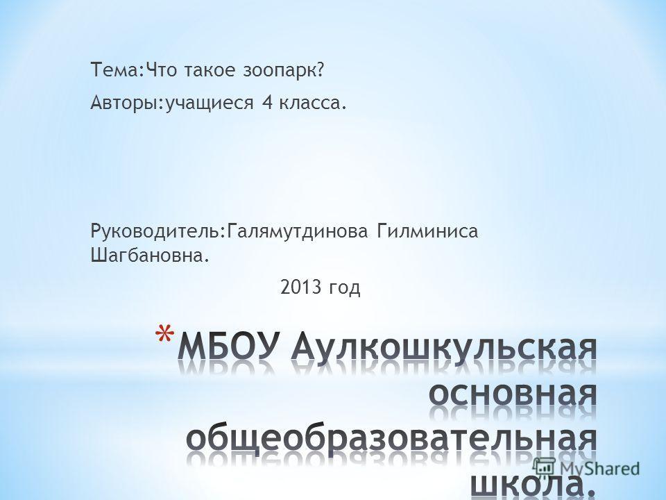Тема:Что такое зоопарк? Авторы:учащиеся 4 класса. Руководитель:Галямутдинова Гилминиса Шагбановна. 2013 год