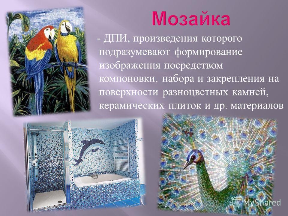 - ДПИ, произведения которого подразумевают формирование изображения посредством компоновки, набора и закрепления на поверхности разноцветных камней, керамических плиток и др. материалов