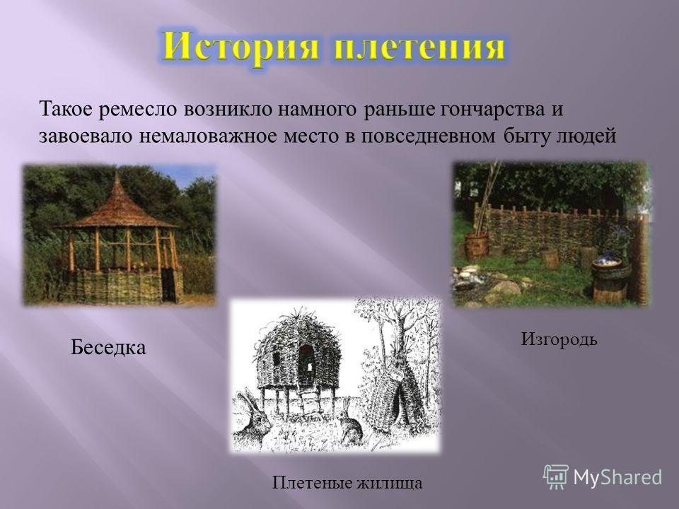 Изгородь Беседка Плетеные жилища Такое ремесло возникло намного раньше гончарства и завоевало немаловажное место в повседневном быту людей