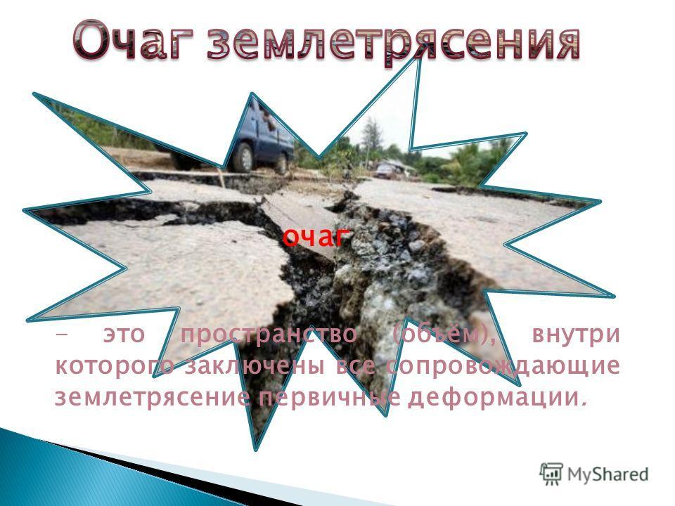 очаг - это пространство (объём), внутри которого заключены все сопровождающие землетрясение первичные деформации.