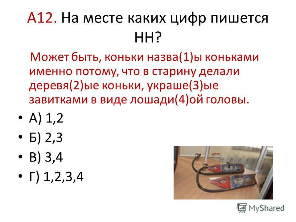 А12. На месте каких цифр пишется НН? Может быть, коньки назва(1)ы коньками именно потому, что в старину делали деревя(2)ые коньки, украше(3)ые завитками в виде лошади(4)ой головы. А) 1,2 Б) 2,3 В) 3,4 Г) 1,2,3,4