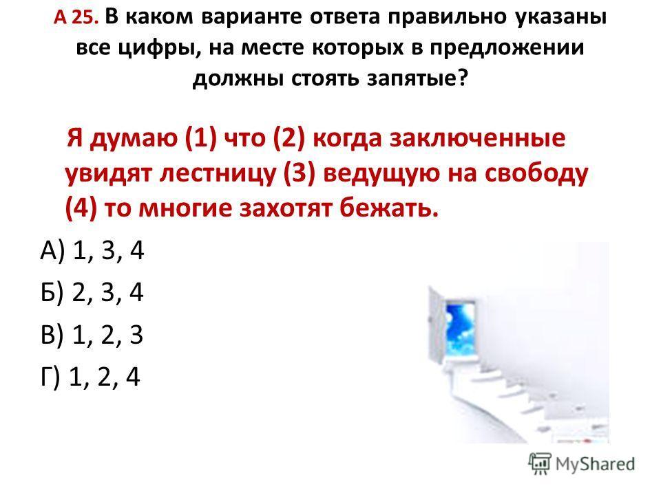 А 25. В каком варианте ответа правильно указаны все цифры, на месте которых в предложении должны стоять запятые? Я думаю (1) что (2) когда заключенные увидят лестницу (3) ведущую на свободу (4) то многие захотят бежать. А) 1, 3, 4 Б) 2, 3, 4 В) 1, 2,