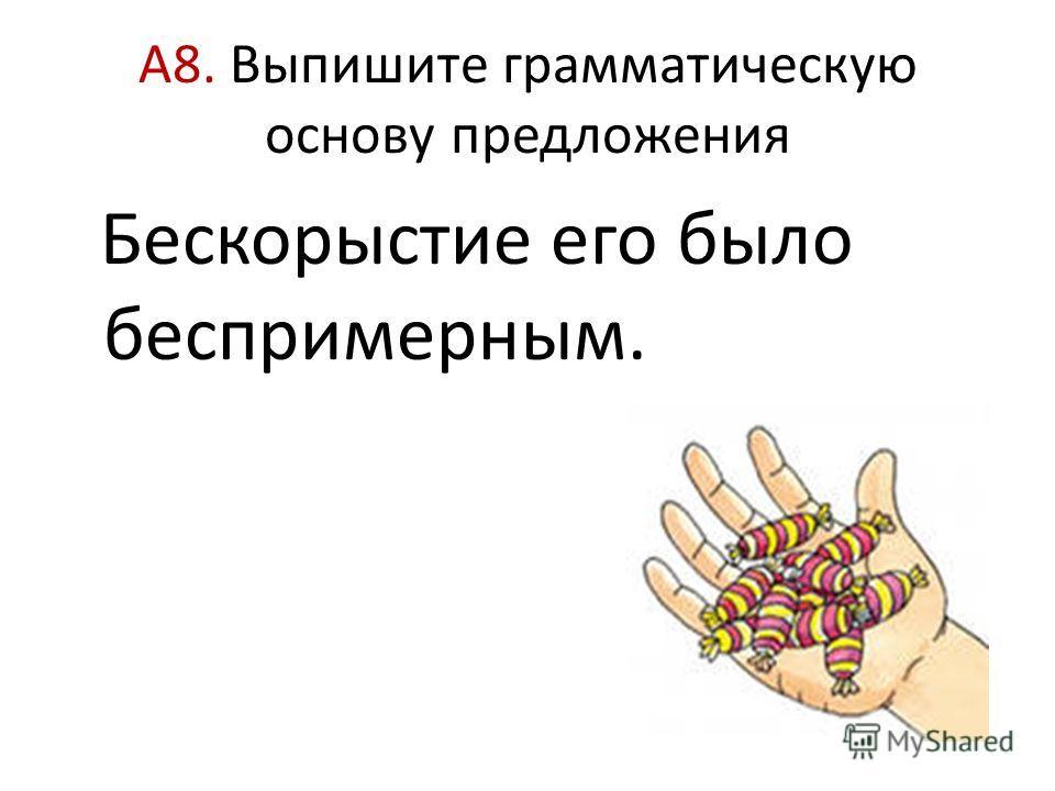 А8. Выпишите грамматическую основу предложения Бескорыстие его было беспримерным.