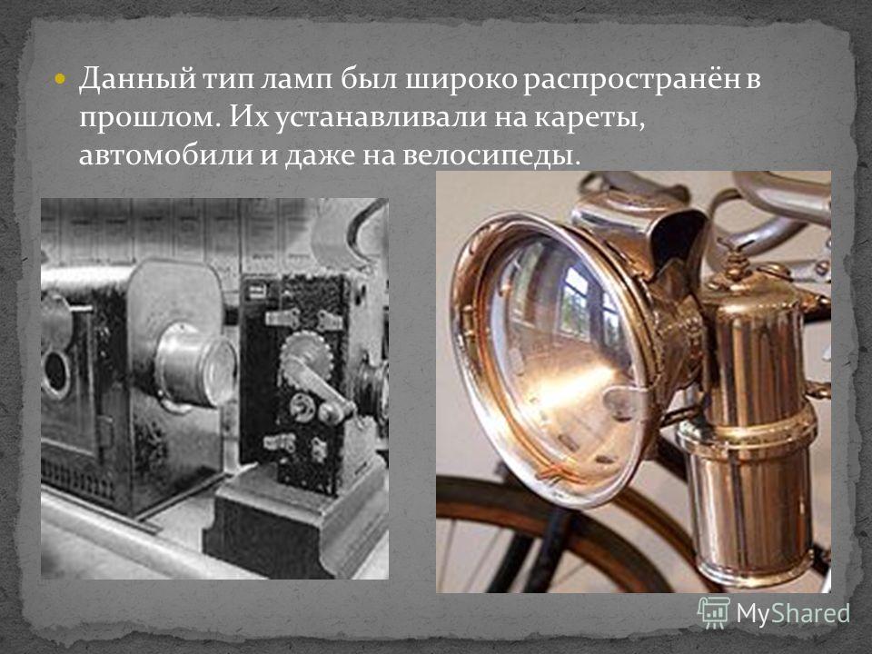 Данный тип ламп был широко распространён в прошлом. Их устанавливали на кареты, автомобили и даже на велосипеды.