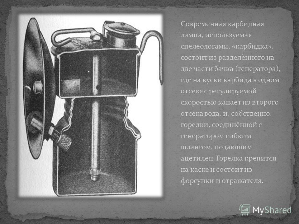 Современная карбидная лампа, используемая спелеологами, «карбидка», состоит из разделённого на две части бачка (генератора), где на куски карбида в одном отсеке с регулируемой скоростью капает из второго отсека вода, и, собственно, горелки, соединённ