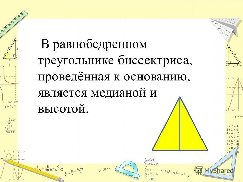 В равнобедренном треугольнике биссектриса, проведённая к основанию, является медианой и высотой.