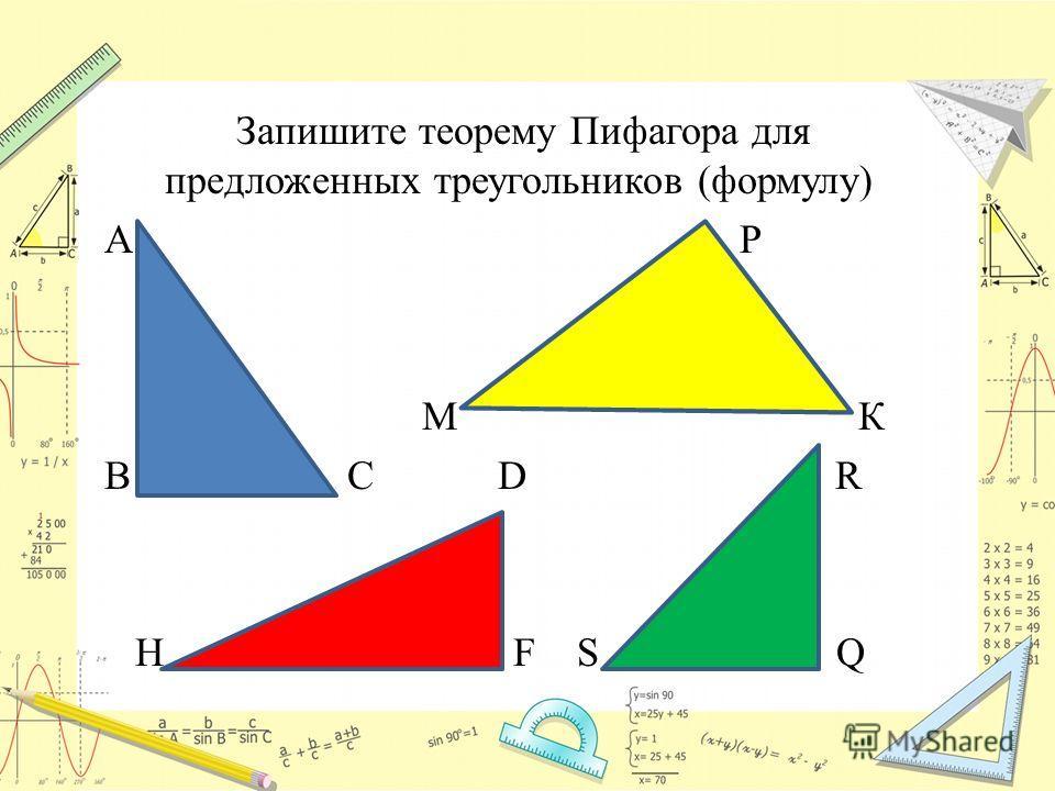 Запишите теорему Пифагора для предложенных треугольников (формулу) А Р М К В С D R H F S Q