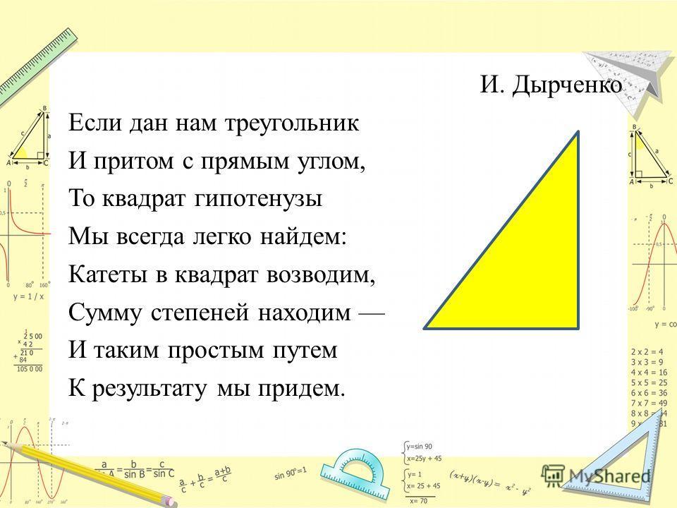 И. Дырченко Если дан нам треугольник И притом с прямым углом, То квадрат гипотенузы Мы всегда легко найдем: Катеты в квадрат возводим, Сумму степеней находим И таким простым путем К результату мы придем.