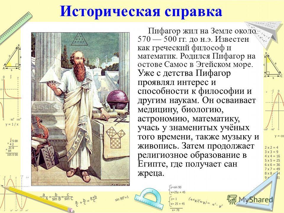 Историческая справка Пифагор жил на Земле около 570 500 гг. до н.э. Известен как греческий философ и математик. Родился Пифагор на остове Самос в Эгейском море. Уже с детства Пифагор проявлял интерес и способности к философии и другим наукам. Он осва