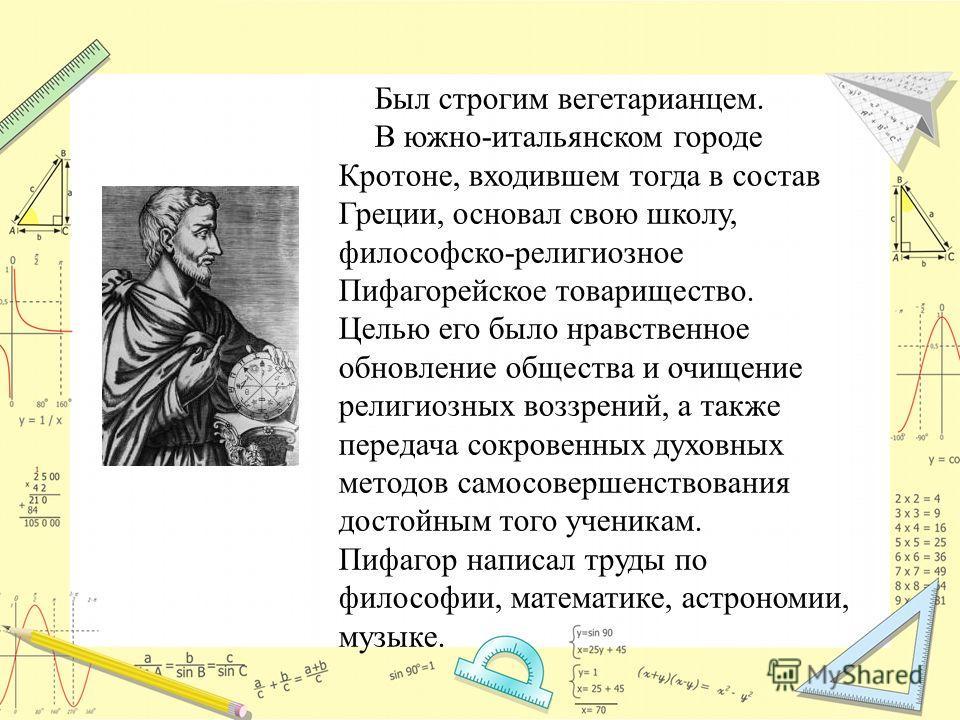Был строгим вегетарианцем. В южно-итальянском городе Кротоне, входившем тогда в состав Греции, основал свою школу, философско-религиозное Пифагорейское товарищество. Целью его было нравственное обновление общества и очищение религиозных воззрений, а
