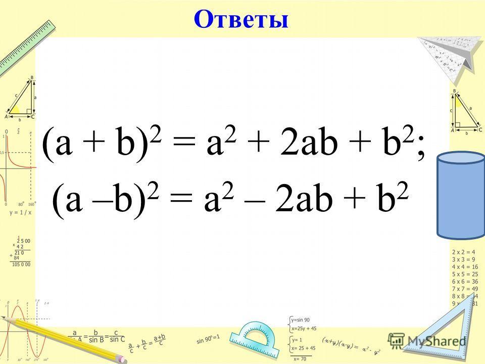Ответы (а + b) 2 = a 2 + 2ab + b 2 ; (а –b) 2 = a 2 – 2ab + b 2