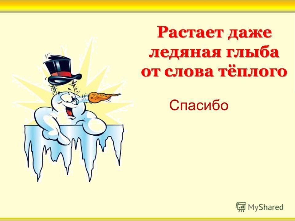 Растает даже ледяная глыба от слова тёплого Растает даже ледяная глыба от слова тёплого Спасибо