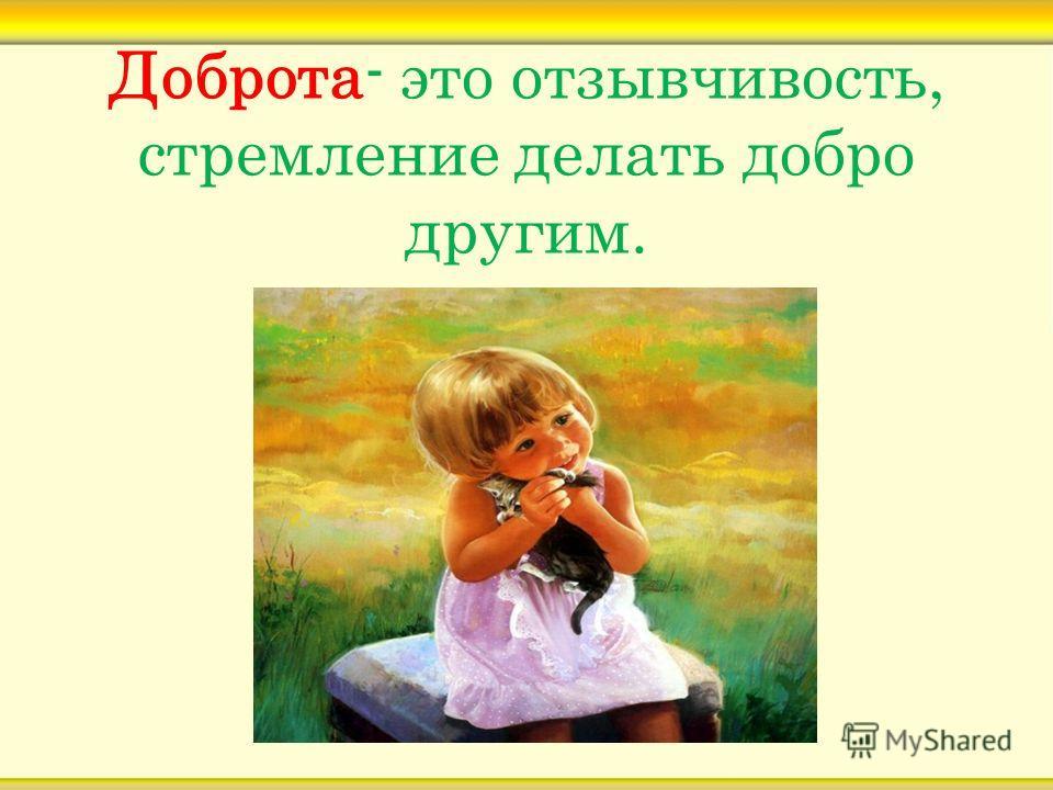 Доброта- это отзывчивость, стремление делать добро другим.