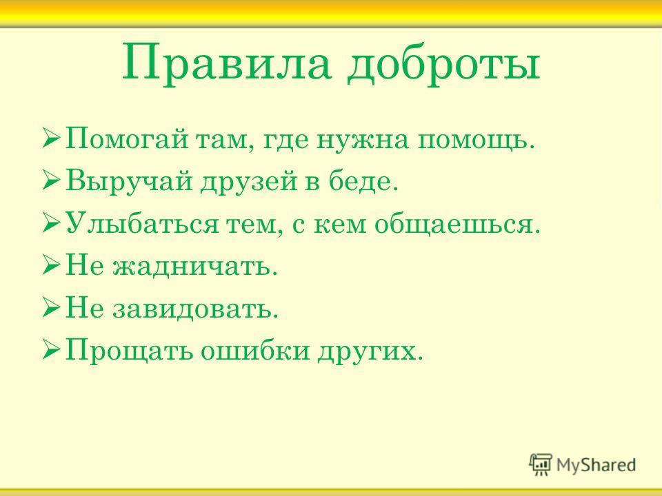 Правила доброты Помогай там, где нужна помощь. Выручай друзей в беде. Улыбаться тем, с кем общаешься. Не жадничать. Не завидовать. Прощать ошибки других.