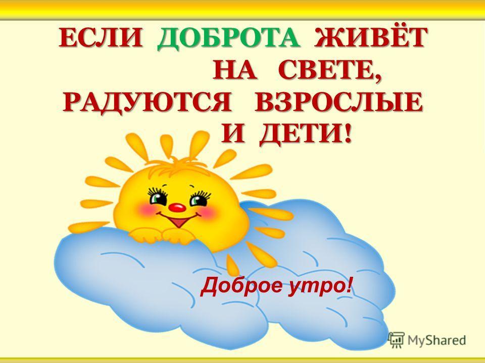 ЕСЛИ ДОБРОТА ЖИВЁТ НА СВЕТЕ, РАДУЮТСЯ ВЗРОСЛЫЕ И ДЕТИ! Доброе утро!