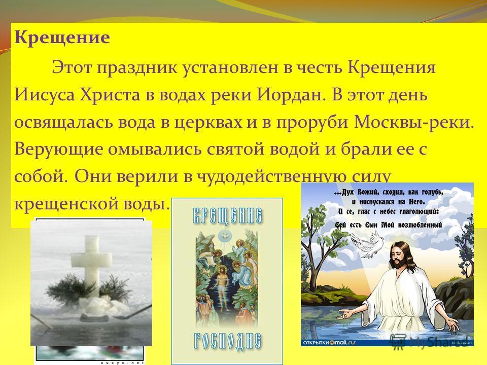 Крещение Этот праздник установлен в честь Крещения Иисуса Христа в водах реки Иордан. В этот день освящалась вода в церквах и в проруби Москвы-реки. Верующие омывались святой водой и брали ее с собой. Они верили в чудодейственную силу крещенской воды