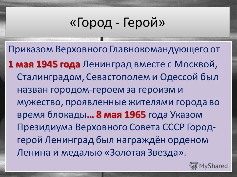 «Город - Герой» Приказом Верховного Главнокомандующего от 1 мая 1945 года … 8 мая 1965 1 мая 1945 года Ленинград вместе с Москвой, Сталинградом, Севастополем и Одессой был назван городом-героем за героизм и мужество, проявленные жителями города во вр