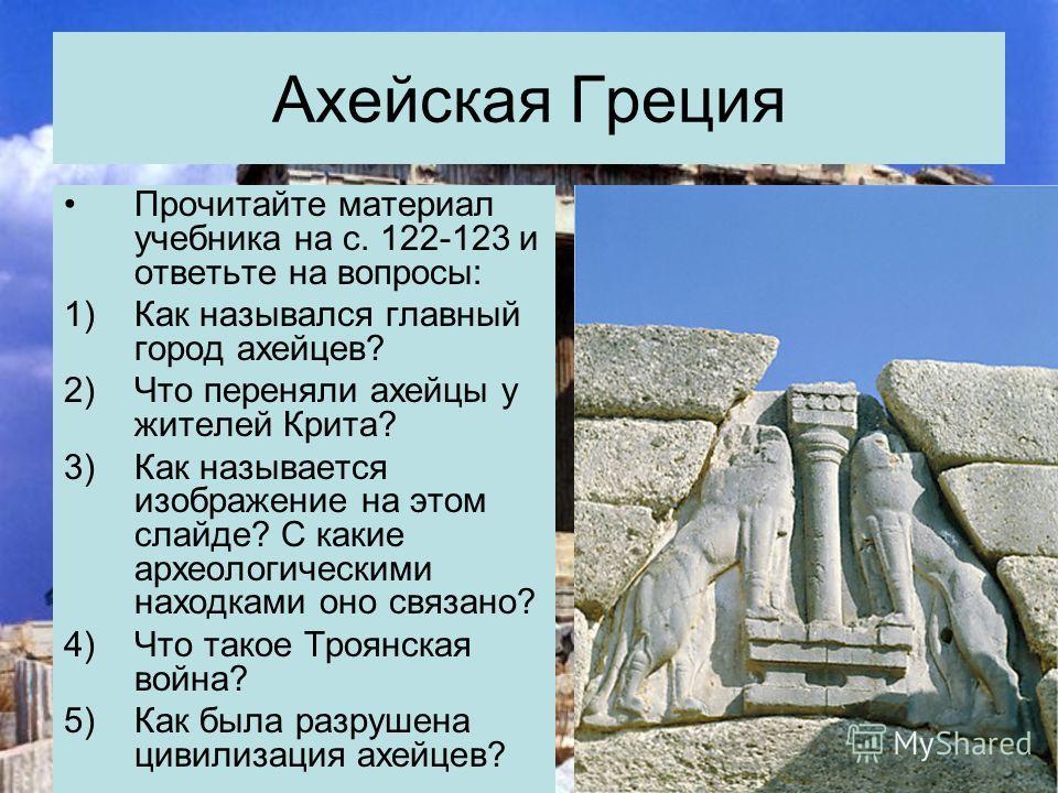 Ахейская Греция Прочитайте материал учебника на с. 122-123 и ответьте на вопросы: 1)Как назывался главный город ахейцев? 2)Что переняли ахейцы у жителей Крита? 3)Как называется изображение на этом слайде? С какие археологическими находками оно связан
