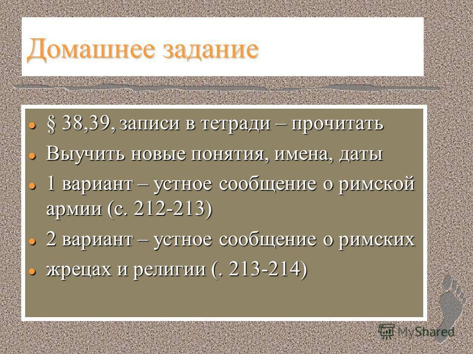 Домашнее задание l § 38,39, записи в тетради – прочитать l Выучить новые понятия, имена, даты l 1 вариант – устное сообщение о римской армии (с. 212-213) l 2 вариант – устное сообщение о римских l жрецах и религии (. 213-214)