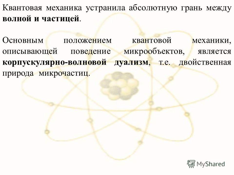 Квантовая механика устранила абсолютную грань между волной и частицей. Основным положением квантовой механики, описывающей поведение микрообъектов, является корпускулярно-волновой дуализм, т.е. двойственная природа микрочастиц.
