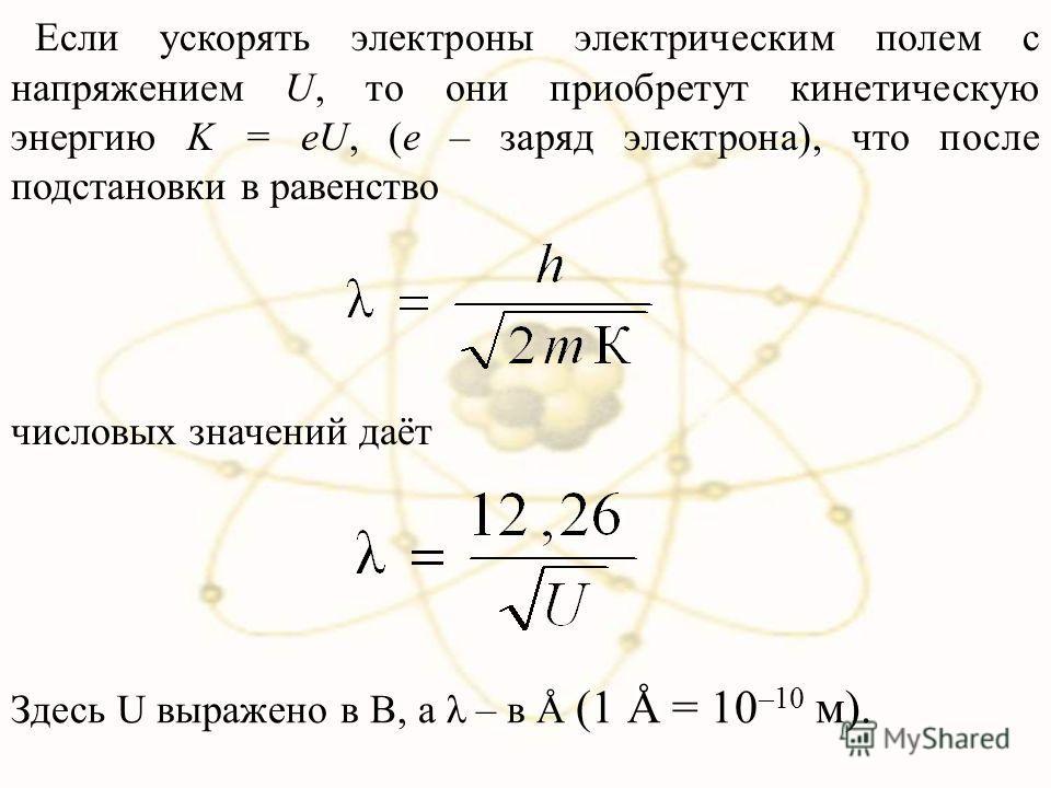 Если ускорять электроны электрическим полем с напряжением U, то они приобретут кинетическую энергию K = eU, (е – заряд электрона), что после подстановки в равенство числовых значений даёт Здесь U выражено в В, а λ – в Å (1 Å = 10 –10 м).