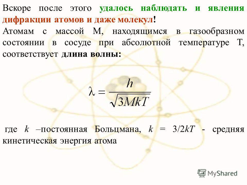 Вскоре после этого удалось наблюдать и явления дифракции атомов и даже молекул! Атомам с массой М, находящимся в газообразном состоянии в сосуде при абсолютной температуре Т, соответствует длина волны: где k –постоянная Больцмана, k = 3/2kT - средняя