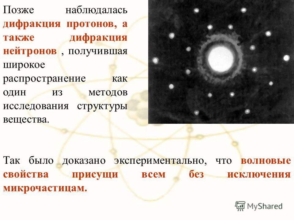 Позже наблюдалась дифракция протонов, а также дифракция нейтронов, получившая широкое распространение как один из методов исследования структуры вещества. Так было доказано экспериментально, что волновые свойства присущи всем без исключения микрочаст