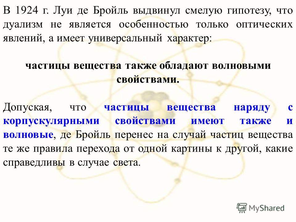 В 1924 г. Луи де Бройль выдвинул смелую гипотезу, что дуализм не является особенностью только оптических явлений, а имеет универсальный характер: частицы вещества также обладают волновыми свойствами. Допуская, что частицы вещества наряду с корпускуля