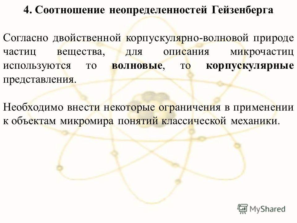 4. Соотношение неопределенностей Гейзенберга Согласно двойственной корпускулярно-волновой природе частиц вещества, для описания микрочастиц используются то волновые, то корпускулярные представления. Необходимо внести некоторые ограничения в применени