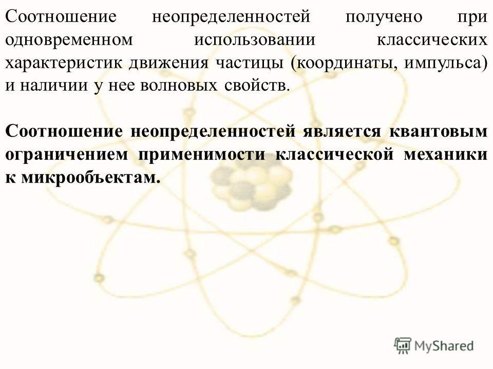Соотношение неопределенностей получено при одновременном использовании классических характеристик движения частицы (координаты, импульса) и наличии у нее волновых свойств. Соотношение неопределенностей является квантовым ограничением применимости кла