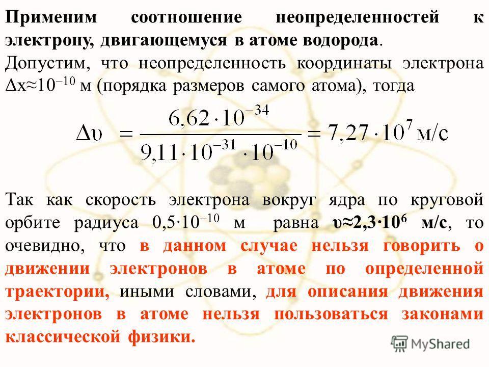 Применим соотношение неопределенностей к электрону, двигающемуся в атоме водорода. Допустим, что неопределенность координаты электрона Δx10 –10 м (порядка размеров самого атома), тогда Так как скорость электрона вокруг ядра по круговой орбите радиуса