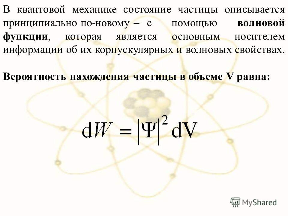 В квантовой механике состояние частицы описывается принципиально по-новому – с помощью волновой функции, которая является основным носителем информации об их корпускулярных и волновых свойствах. Вероятность нахождения частицы в объеме V равна: