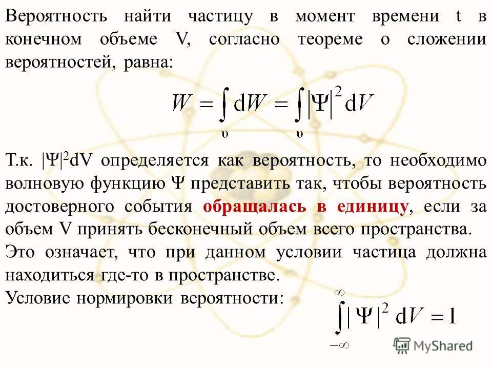 Вероятность найти частицу в момент времени t в конечном объеме V, согласно теореме о сложении вероятностей, равна: Т.к. |Ψ| 2 dV определяется как вероятность, то необходимо волновую функцию Ψ представить так, чтобы вероятность достоверного события об