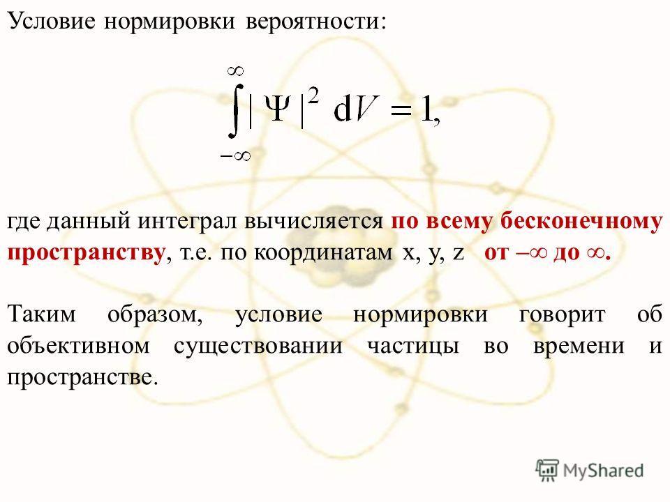 где данный интеграл вычисляется по всему бесконечному пространству, т.е. по координатам x, y, z от – до. Таким образом, условие нормировки говорит об объективном существовании частицы во времени и пространстве. Условие нормировки вероятности: