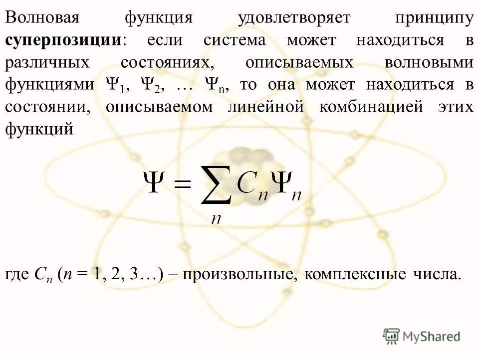 Волновая функция удовлетворяет принципу суперпозиции: если система может находиться в различных состояниях, описываемых волновыми функциями Ψ 1, Ψ 2, … Ψ n, то она может находиться в состоянии, описываемом линейной комбинацией этих функций где C n (n