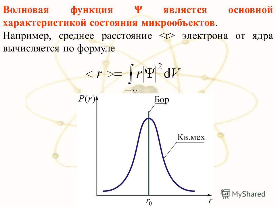 Волновая функция Ψ является основной характеристикой состояния микрообъектов. Например, среднее расстояние электрона от ядра вычисляется по формуле