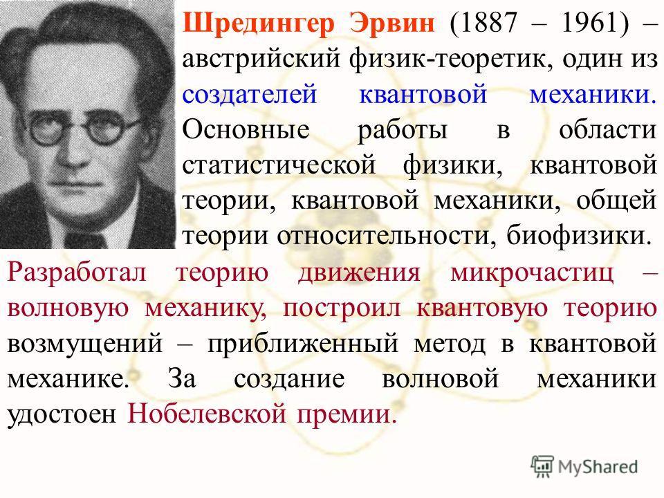 Шредингер Эрвин (1887 – 1961) – австрийский физик-теоретик, один из создателей квантовой механики. Основные работы в области статистической физики, квантовой теории, квантовой механики, общей теории относительности, биофизики. Разработал теорию движе