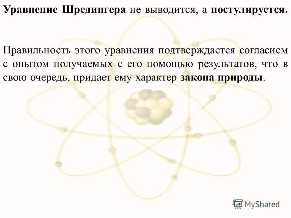 Уравнение Шредингера не выводится, а постулируется. Правильность этого уравнения подтверждается согласием с опытом получаемых с его помощью результатов, что в свою очередь, придает ему характер закона природы.