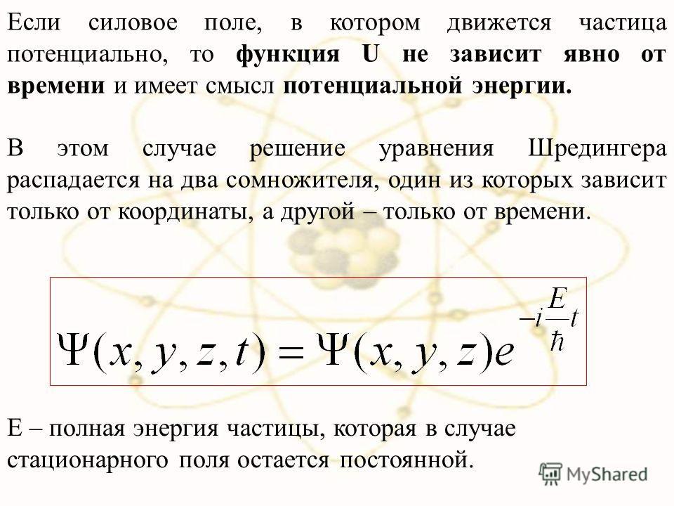 Если силовое поле, в котором движется частица потенциально, то функция U не зависит явно от времени и имеет смысл потенциальной энергии. В этом случае решение уравнения Шредингера распадается на два сомножителя, один из которых зависит только от коор
