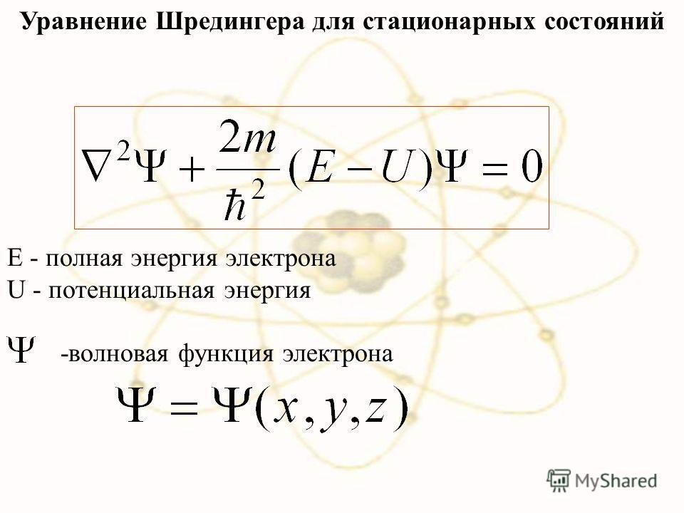 Уравнение Шредингера для стационарных состояний Е - полная энергия электрона U - потенциальная энергия -волновая функция электрона