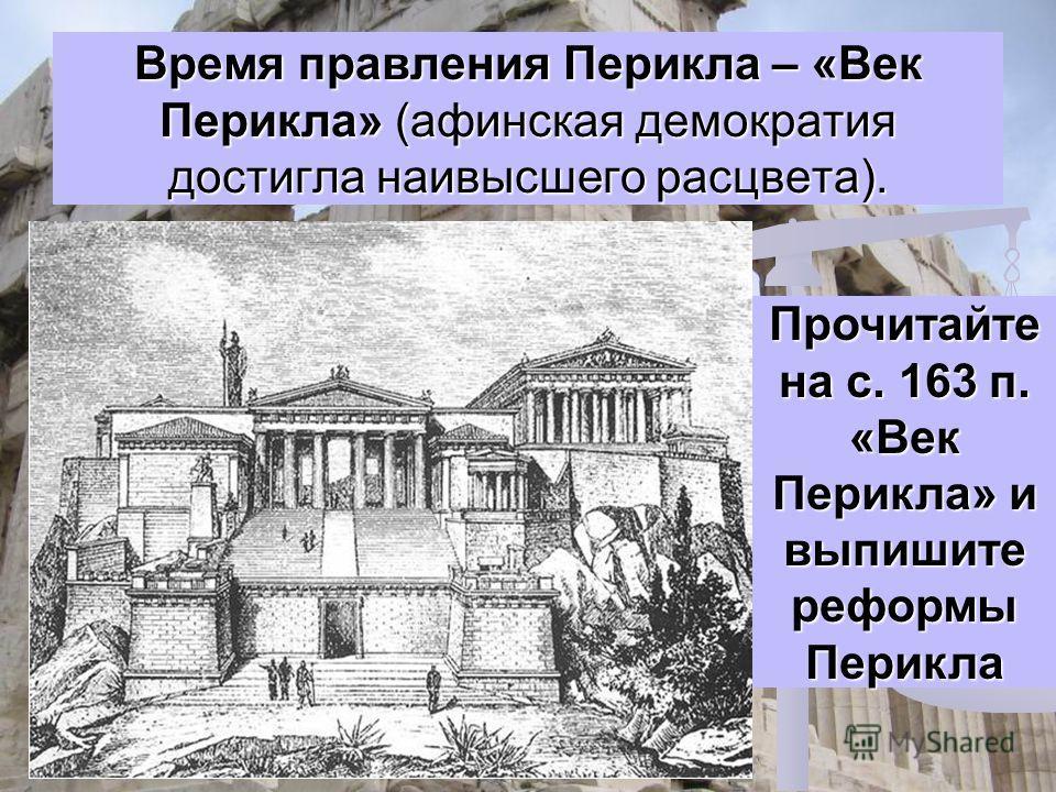 Время правления Перикла – «Век Перикла» (афинская демократия достигла наивысшего расцвета). Прочитайте на с. 163 п. «Век Перикла» и выпишите реформы Перикла