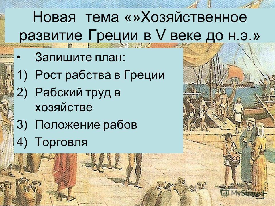 Новая тема «»Хозяйственное развитие Греции в V веке до н.э.» Запишите план: 1)Рост рабства в Греции 2)Рабский труд в хозяйстве 3)Положение рабов 4)Торговля