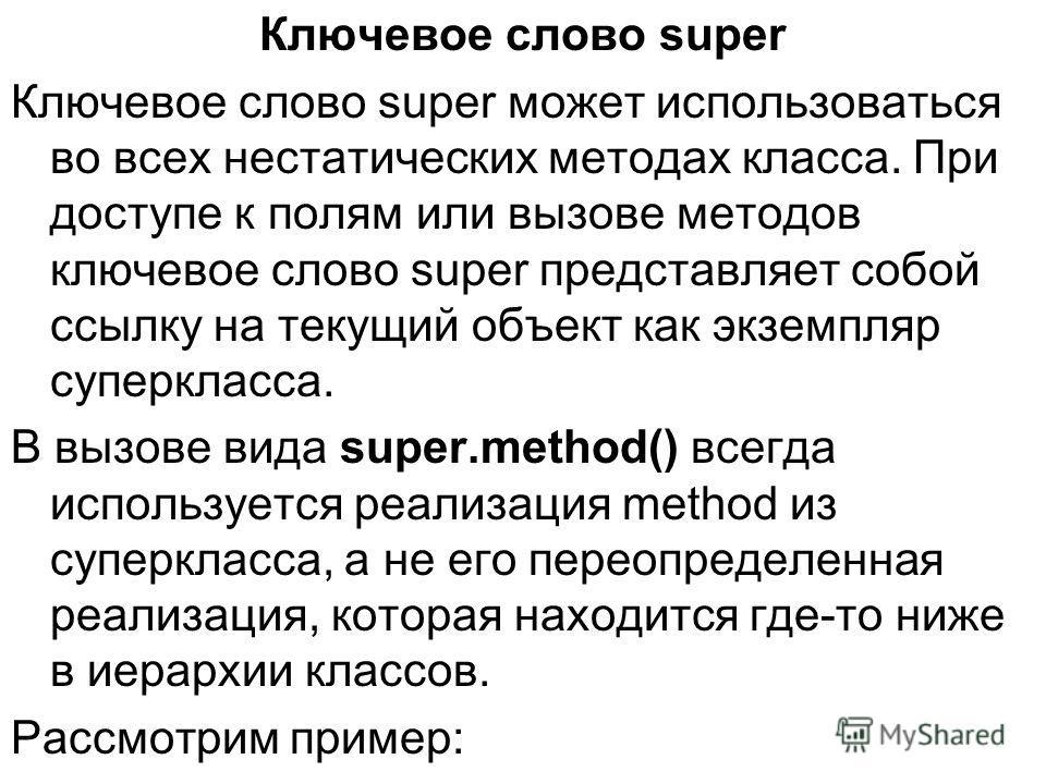 Ключевое слово super Ключевое слово super может использоваться во всех нестатических методах класса. При доступе к полям или вызове методов ключевое слово super представляет собой ссылку на текущий объект как экземпляр суперкласса. В вызове вида supe