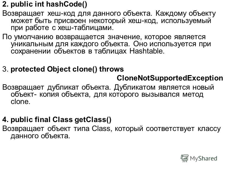 2. public int hashCode() Возвращает хеш-код для данного объекта. Каждому объекту может быть присвоен некоторый хеш-код, используемый при работе с хеш-таблицами. По умолчанию возвращается значение, которое является уникальным для каждого объекта. Оно