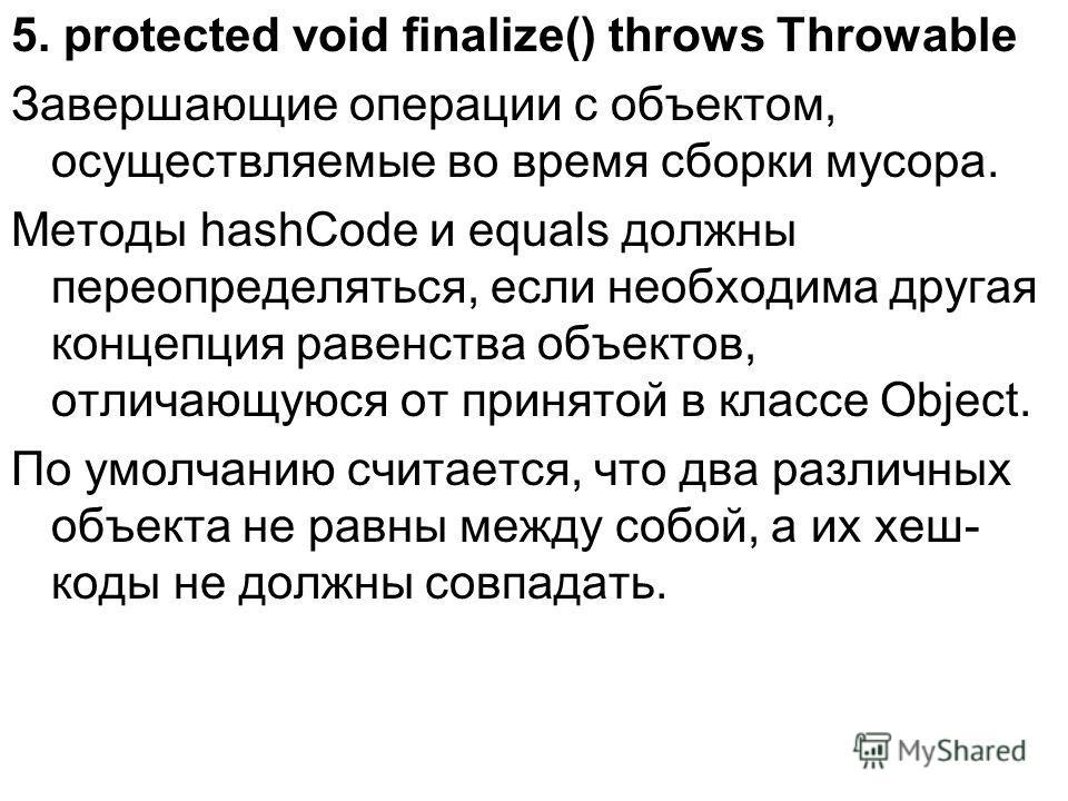 5. protected void finalize() throws Throwable Завершающие операции с объектом, осуществляемые во время сборки мусора. Методы hashCode и equals должны переопределяться, если необходима другая концепция равенства объектов, отличающуюся от принятой в кл