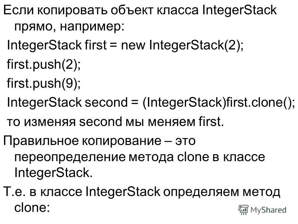 Если копировать объект класса IntegerStack прямо, например: IntegerStack first = new IntegerStack(2); first.push(2); first.push(9); IntegerStack second = (IntegerStack)first.clone(); то изменяя second мы меняем first. Правильное копирование – это пер