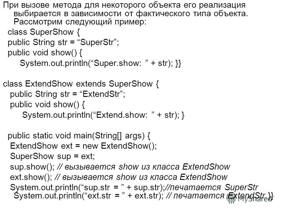 При вызове метода для некоторого объекта его реализация выбирается в зависимости от фактического типа объекта. Рассмотрим следующий пример: class SuperShow { public String str = SuperStr; public void show() { System.out.println(Super.show: + str); }}