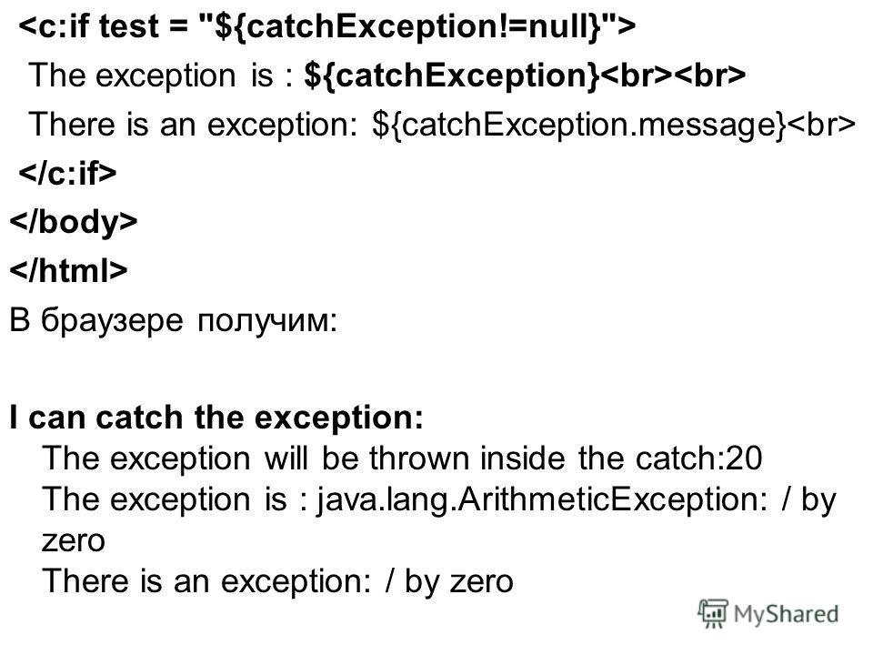 The exception is : ${catchException} There is an exception: ${catchException.message} В браузере получим: I can catch the exception: The exception will be thrown inside the catch:20 The exception is : java.lang.ArithmeticException: / by zero There is