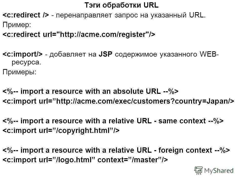 Тэги обработки URL - перенаправляет запрос на указанный URL. Пример: - добавляет на JSP содержимое указанного WEB- ресурса. Примеры: